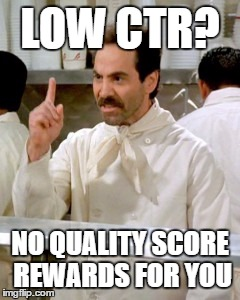 No Soup For You | LOW CTR? NO QUALITY SCORE REWARDS FOR YOU | image tagged in no soup for you | made w/ Imgflip meme maker