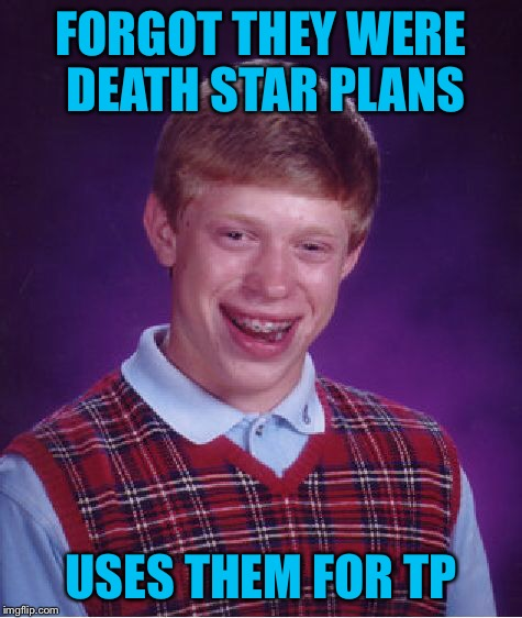 Bad Luck Brian Meme | FORGOT THEY WERE DEATH STAR PLANS USES THEM FOR TP | image tagged in memes,bad luck brian | made w/ Imgflip meme maker