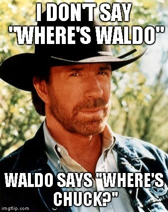 "---------------------Where is Chuck actually? ------------------------------ Chuck Norris Week ... A Sir_Unknown Event  | I DON'T SAY ""WHERE'S WALDO"" WALDO SAYS ""WHERE'S CHUCK?"" 