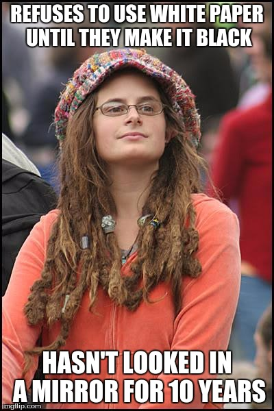 yes, she is white too | REFUSES TO USE WHITE PAPER UNTIL THEY MAKE IT BLACK HASN'T LOOKED IN A MIRROR FOR 10 YEARS | image tagged in memes,college liberal | made w/ Imgflip meme maker