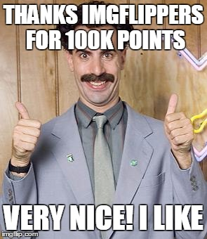 borat | THANKS IMGFLIPPERS FOR 100K POINTS VERY NICE! I LIKE | image tagged in borat | made w/ Imgflip meme maker