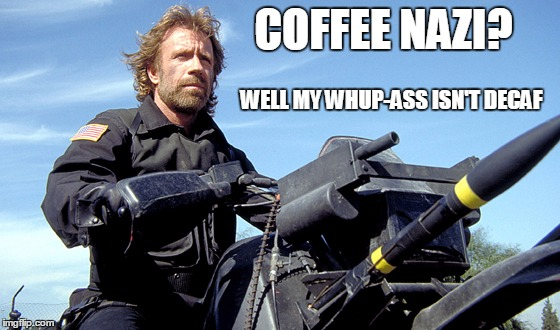 COFFEE NAZI? WELL MY WHUP-ASS ISN'T DECAF | made w/ Imgflip meme maker