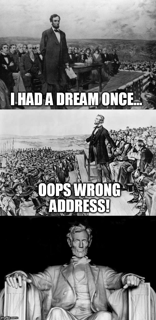 The Gettysburg Address | I HAD A DREAM ONCE... OOPS WRONG ADDRESS! | image tagged in the gettysburg address | made w/ Imgflip meme maker