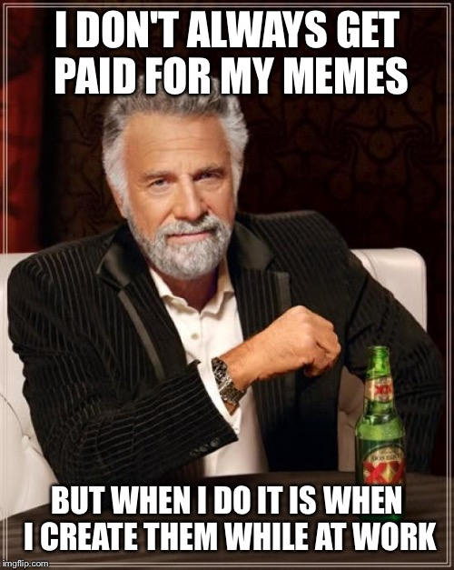 The Most Interesting Man In The World Meme | I DON'T ALWAYS GET PAID FOR MY MEMES BUT WHEN I DO IT IS WHEN I CREATE THEM WHILE AT WORK | image tagged in memes,the most interesting man in the world | made w/ Imgflip meme maker