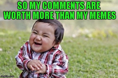 Evil Toddler Meme | SO MY COMMENTS ARE WORTH MORE THAN MY MEMES | image tagged in memes,evil toddler | made w/ Imgflip meme maker