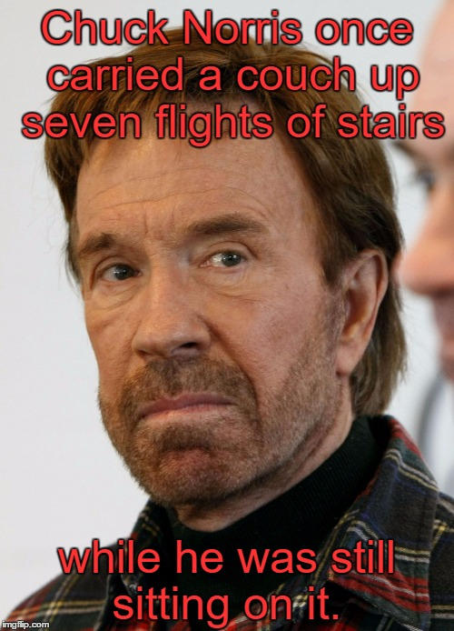 Don't underestimate the power of The Chuck.  | Chuck Norris once carried a couch up seven flights of stairs while he was still sitting on it. | image tagged in chuck norris mad face,chuck norris,chuck norris week,memes | made w/ Imgflip meme maker