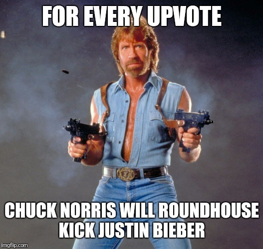 Chuck Norris Guns Meme | FOR EVERY UPVOTE CHUCK NORRIS WILL ROUNDHOUSE KICK JUSTIN BIEBER | image tagged in memes,chuck norris guns,chuck norris | made w/ Imgflip meme maker