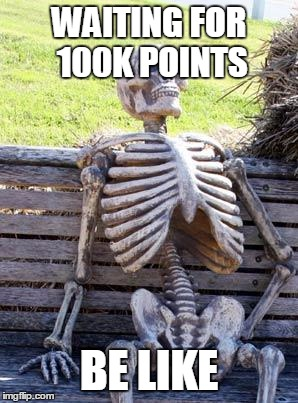 Waiting Skeleton Meme | WAITING FOR 100K POINTS BE LIKE | image tagged in memes,waiting skeleton | made w/ Imgflip meme maker