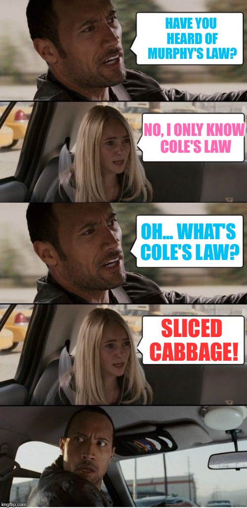 The Rock driving Bad Pun Sarah | HAVE YOU HEARD OF MURPHY'S LAW? NO, I ONLY KNOW COLE'S LAW OH... WHAT'S COLE'S LAW? SLICED CABBAGE! | image tagged in the rock driving extended,memes,the rock driving | made w/ Imgflip meme maker