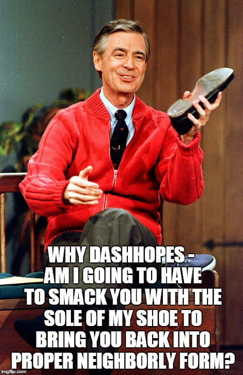 WHY DASHHOPES - AM I GOING TO HAVE TO SMACK YOU WITH THE SOLE OF MY SHOE TO BRING YOU BACK INTO PROPER NEIGHBORLY FORM? | made w/ Imgflip meme maker