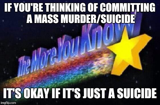 IF YOU'RE THINKING OF COMMITTING A MASS MURDER/SUICIDE IT'S OKAY IF IT'S JUST A SUICIDE | image tagged in memes,the more you know,true story | made w/ Imgflip meme maker