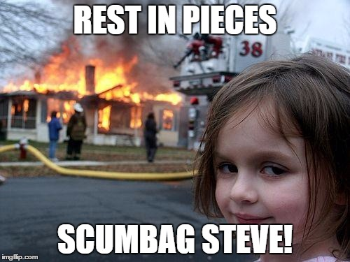 Disaster Girl Meme | REST IN PIECES SCUMBAG STEVE! | image tagged in memes,disaster girl | made w/ Imgflip meme maker
