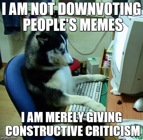 I Have No Idea What I Am Doing Meme | I AM NOT DOWNVOTING PEOPLE'S MEMES I AM MERELY GIVING CONSTRUCTIVE CRITICISM | image tagged in memes,i have no idea what i am doing | made w/ Imgflip meme maker
