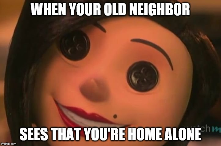Other Mother | WHEN YOUR OLD NEIGHBOR SEES THAT YOU'RE HOME ALONE | image tagged in other mother | made w/ Imgflip meme maker
