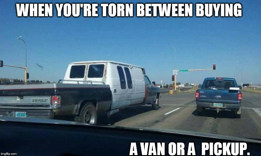WHEN YOU'RE TORN BETWEEN BUYING A VAN OR A  PICKUP. | image tagged in pickup,van | made w/ Imgflip meme maker