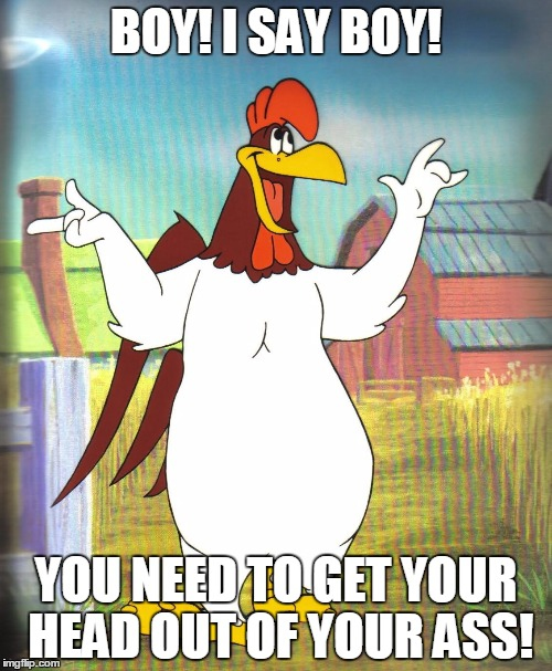 Foghorn Leghorn  | BOY! I SAY BOY! YOU NEED TO GET YOUR HEAD OUT OF YOUR ASS! | image tagged in foghorn leghorn | made w/ Imgflip meme maker