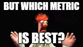 BUT WHICH METRIC IS BEST?   image tagged in beaker   made w/ Imgflip meme maker