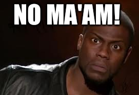 Kevin Hart Meme |  NO MA'AM! | image tagged in memes,kevin hart the hell | made w/ Imgflip meme maker