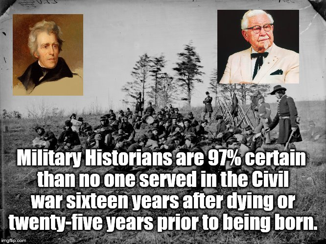 At Least They Weren't Captured | Military Historians are 97% certain than no one served in the Civil war sixteen years after dying or twenty-five years prior to being born. | image tagged in civil war meme,andrew jackson,colonel sanders,alternative facts | made w/ Imgflip meme maker