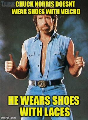 chuck norris approves |  CHUCK NORRIS DOESNT WEAR SHOES WITH VELCRO; HE WEARS SHOES WITH LACES | image tagged in chuck norris approves | made w/ Imgflip meme maker