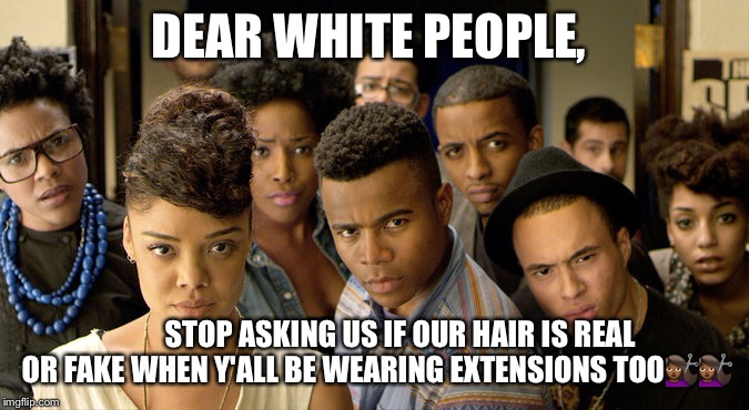 DEAR WHITE PEOPLE, STOP ASKING US IF OUR HAIR IS REAL OR FAKE WHEN Y'ALL BE WEARING EXTENSIONS TOO | image tagged in dear white people | made w/ Imgflip meme maker