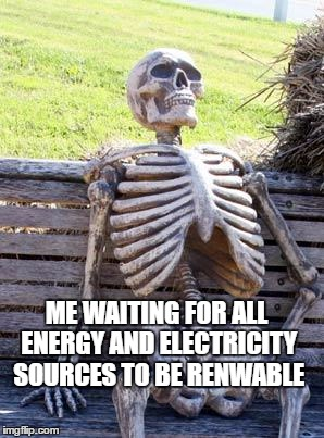 Waiting Skeleton Meme | ME WAITING FOR ALL ENERGY AND ELECTRICITY SOURCES TO BE RENWABLE | image tagged in memes,waiting skeleton | made w/ Imgflip meme maker