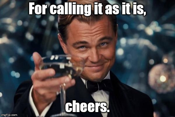 Leonardo Dicaprio Cheers Meme | For calling it as it is, cheers. | image tagged in memes,leonardo dicaprio cheers | made w/ Imgflip meme maker