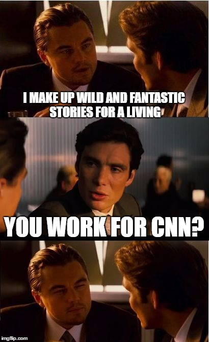 Inception Meme | I MAKE UP WILD AND FANTASTIC STORIES FOR A LIVING YOU WORK FOR CNN? | image tagged in memes,inception | made w/ Imgflip meme maker