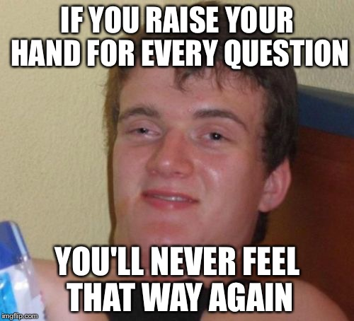 10 Guy Meme | IF YOU RAISE YOUR HAND FOR EVERY QUESTION YOU'LL NEVER FEEL THAT WAY AGAIN | image tagged in memes,10 guy | made w/ Imgflip meme maker