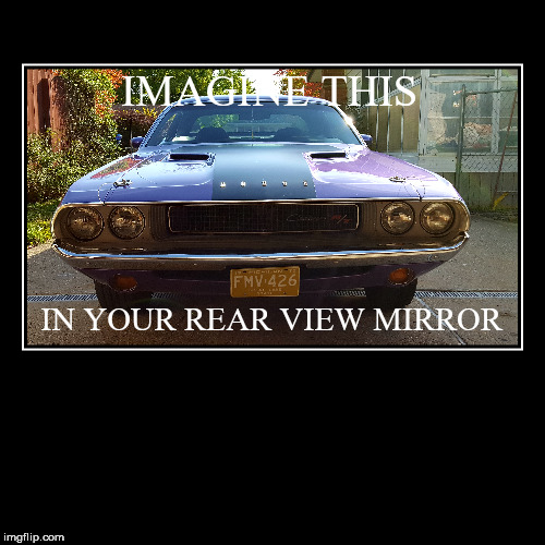 426 HEMI, Lansing, Mi. | IMAGINE THIS | IN YOUR REAR VIEW MIRROR | image tagged in funny,demotivationals | made w/ Imgflip demotivational maker