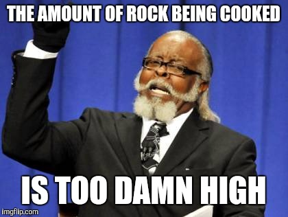 Too Damn High Meme | THE AMOUNT OF ROCK BEING COOKED IS TOO DAMN HIGH | image tagged in memes,too damn high | made w/ Imgflip meme maker
