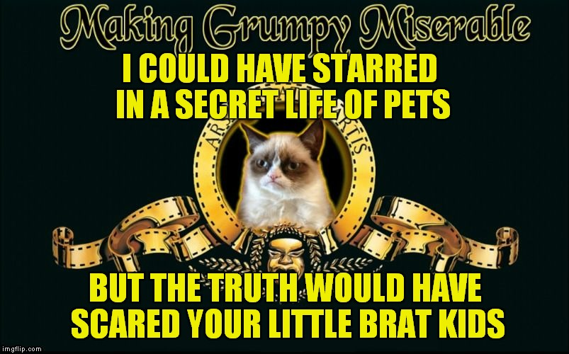 mgm grumpy | I COULD HAVE STARRED IN A SECRET LIFE OF PETS BUT THE TRUTH WOULD HAVE SCARED YOUR LITTLE BRAT KIDS | image tagged in mgm grumpy | made w/ Imgflip meme maker
