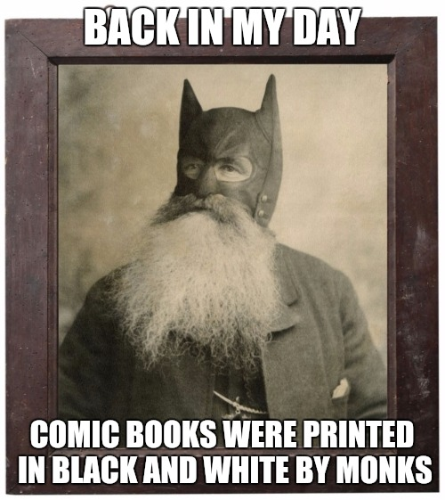 Batman: he's been around a while |  BACK IN MY DAY; COMIC BOOKS WERE PRINTED IN BLACK AND WHITE BY MONKS | image tagged in comic book week,back in my day batman | made w/ Imgflip meme maker