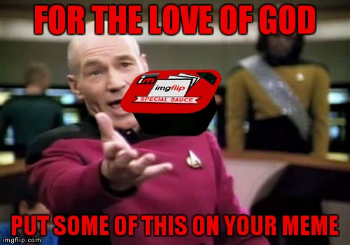 Picard tries to help... | FOR THE LOVE OF GOD PUT SOME OF THIS ON YOUR MEME | image tagged in imgflip special sauce,picard wtf,captain picard,sauce | made w/ Imgflip meme maker