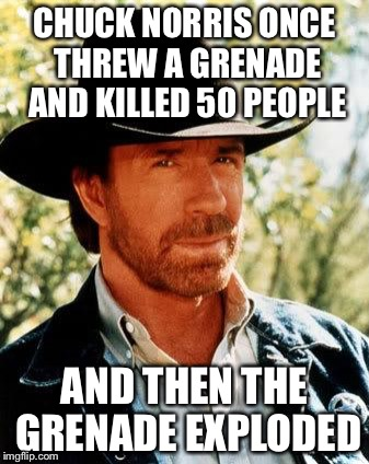 Chuck Norris Meme | CHUCK NORRIS ONCE THREW A GRENADE AND KILLED 50 PEOPLE AND THEN THE GRENADE EXPLODED | image tagged in memes,chuck norris | made w/ Imgflip meme maker