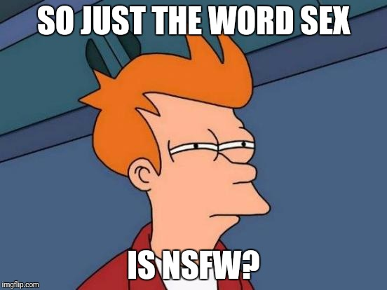 Futurama Fry Meme | SO JUST THE WORD SEX IS NSFW? | image tagged in memes,futurama fry | made w/ Imgflip meme maker