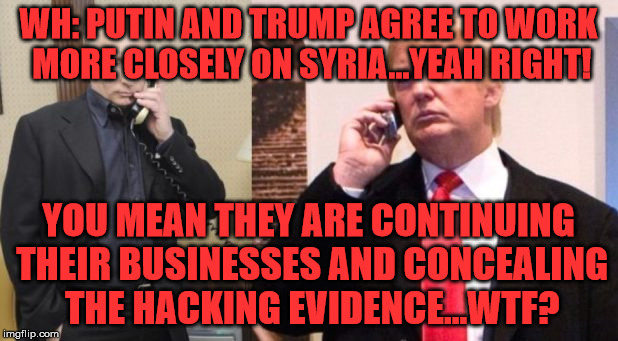 Trump Putin phone call | WH: PUTIN AND TRUMP AGREE TO WORK MORE CLOSELY ON SYRIA...YEAH RIGHT! YOU MEAN THEY ARE CONTINUING THEIR BUSINESSES AND CONCEALING THE HACKI | image tagged in trump putin phone call | made w/ Imgflip meme maker