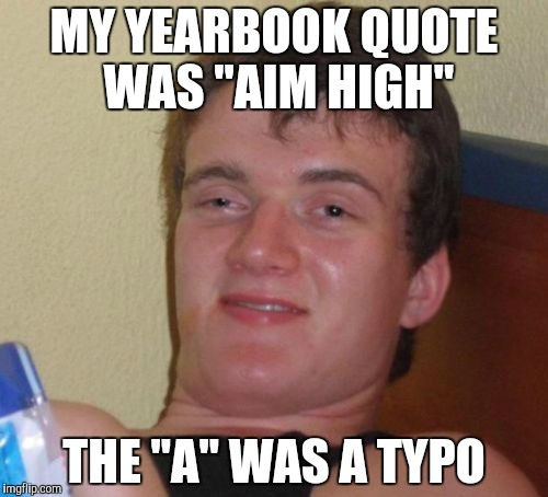"10 Guy Meme | MY YEARBOOK QUOTE WAS ""AIM HIGH"" THE ""A"" WAS A TYPO 
