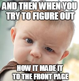 Skeptical Baby Meme | AND THEN WHEN YOU TRY TO FIGURE OUT HOW IT MADE IT TO THE FRONT PAGE | image tagged in memes,skeptical baby | made w/ Imgflip meme maker