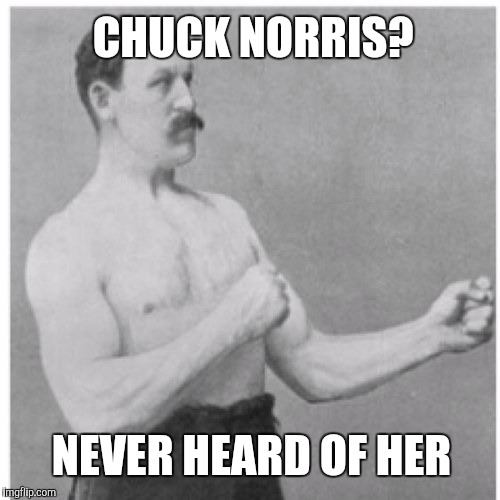 Overly Manly Man Meme | CHUCK NORRIS? NEVER HEARD OF HER | image tagged in memes,overly manly man,chuck norris,chuck norris week | made w/ Imgflip meme maker