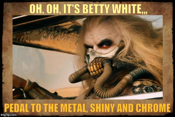 Immortan Joe shall say,,, | OH, OH, IT'S BETTY WHITE,,, PEDAL TO THE METAL, SHINY AND CHROME | image tagged in  immortan joe shall say   | made w/ Imgflip meme maker