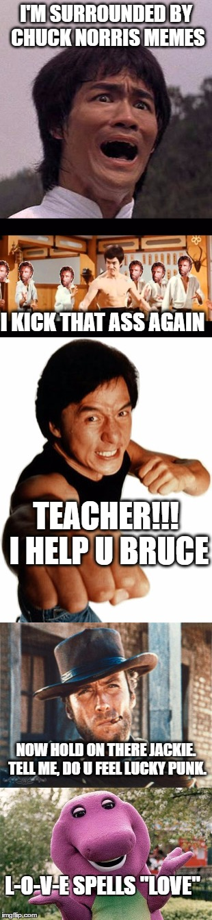 Bruce Lee and Chuck Norris showdown. | I'M SURROUNDED BY CHUCK NORRIS MEMES I KICK THAT ASS AGAIN TEACHER!!! I HELP U BRUCE NOW HOLD ON THERE JACKIE. TELL ME, DO U FEEL LUCKY PUNK | image tagged in bruce lee,chuck norris,jackie chan,clint eastwood,barney,funny memes | made w/ Imgflip meme maker