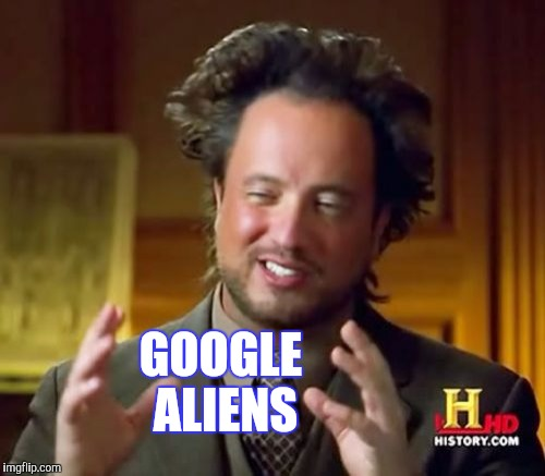Ancient Aliens Meme | GOOGLE ALIENS | image tagged in memes,ancient aliens | made w/ Imgflip meme maker