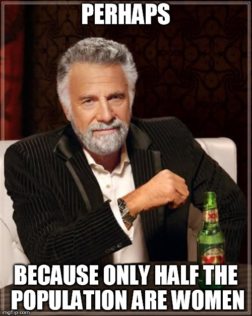 The Most Interesting Man In The World Meme | PERHAPS BECAUSE ONLY HALF THE POPULATION ARE WOMEN | image tagged in memes,the most interesting man in the world | made w/ Imgflip meme maker