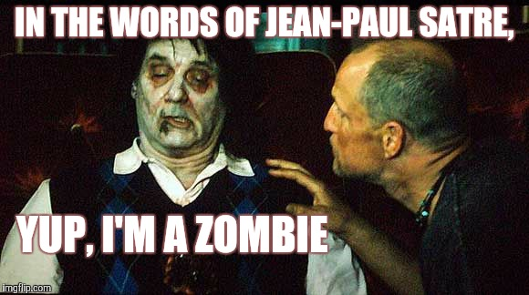 IN THE WORDS OF JEAN-PAUL SATRE, YUP, I'M A ZOMBIE | made w/ Imgflip meme maker