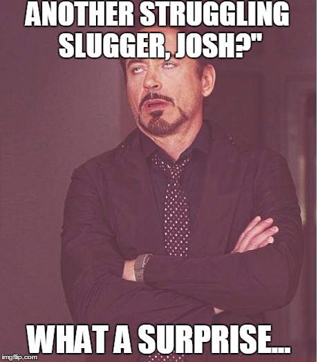 "Face You Make Robert Downey Jr Meme | ANOTHER STRUGGLING SLUGGER, JOSH?"" WHAT A SURPRISE... 