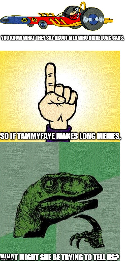 Just a thought | YOU KNOW WHAT THEY SAY ABOUT MEN WHO DRIVE LONG CARS, WHAT MIGHT SHE BE TRYING TO TELL US? SO IF TAMMYFAYE MAKES LONG MEMES, | image tagged in peter perfect,pointing finger,philosoraptor | made w/ Imgflip meme maker