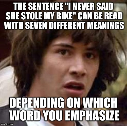 "Woah | THE SENTENCE ""I NEVER SAID SHE STOLE MY BIKE"" CAN BE READ WITH SEVEN DIFFERENT MEANINGS DEPENDING ON WHICH WORD YOU EMPHASIZE 
