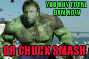 Chuck Norris Week meets Comic Book Character Week ... A Swiggys-back/Sir_Unknown Event | YOU BUY TOTAL GYM NOW OR CHUCK SMASH | image tagged in hulk chuck norris,memes,the incredible hulk,funny,comic book week,chuck norris week | made w/ Imgflip meme maker