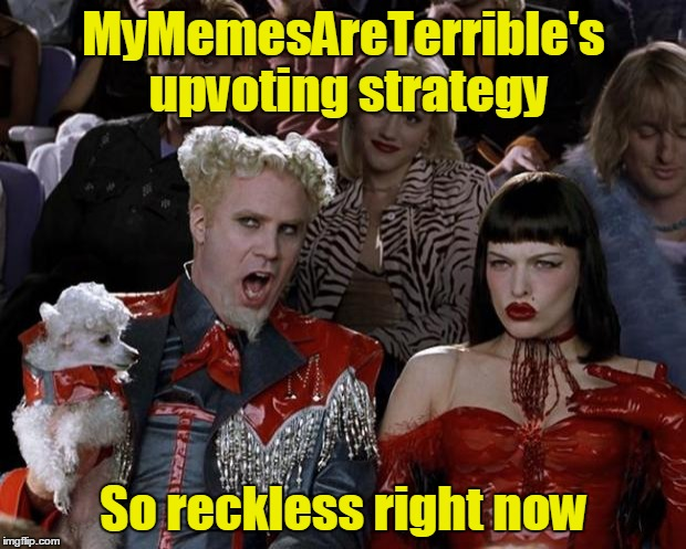 Mugatu So Hot Right Now Meme | MyMemesAreTerrible's upvoting strategy So reckless right now | image tagged in memes,mugatu so hot right now | made w/ Imgflip meme maker